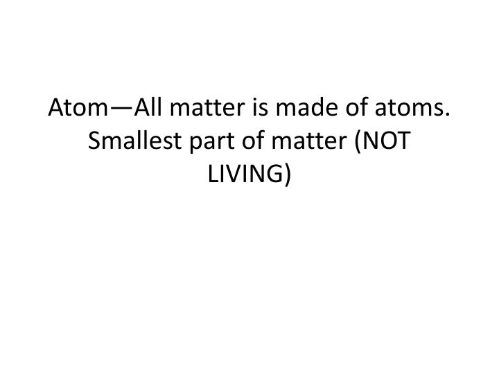 atom all matter is made of atoms smallest part of matter not living n.