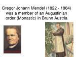gregor johann mendel 1822 1884 was a member of an augustinian order monastic in brunn austria