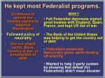 he kept most federalist programs