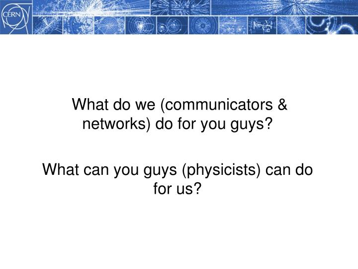 What do we (communicators & networks) do for you guys?