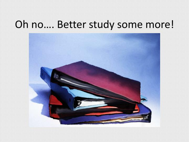 Oh no…. Better study some more!