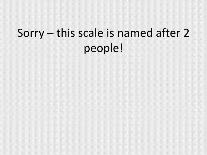 Sorry – this scale is named after 2 people!