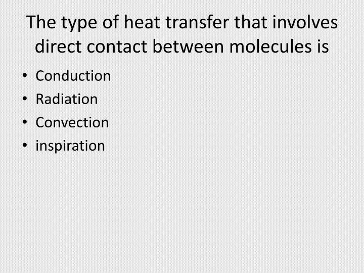 The type of heat transfer that involves direct contact between molecules is