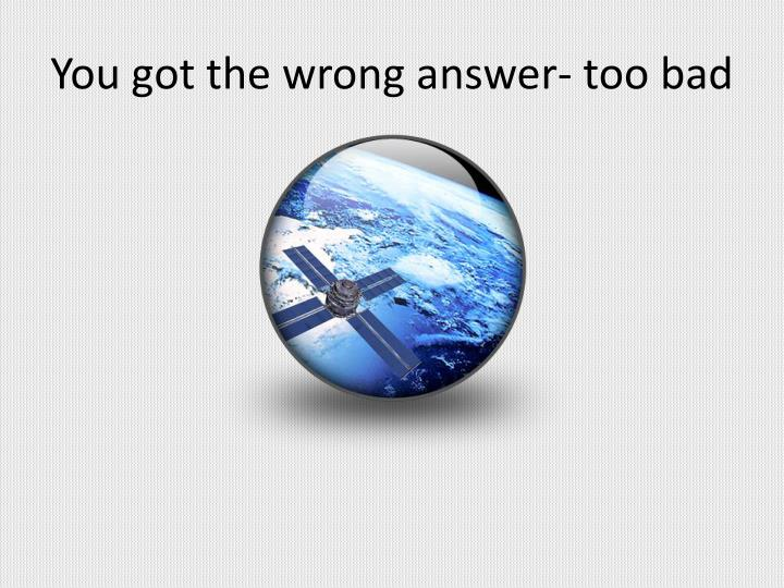 You got the wrong answer- too bad