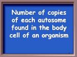 number of copies of each autosome found in the body cell of an organism