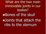 what are the two main immovable joints in our bodies