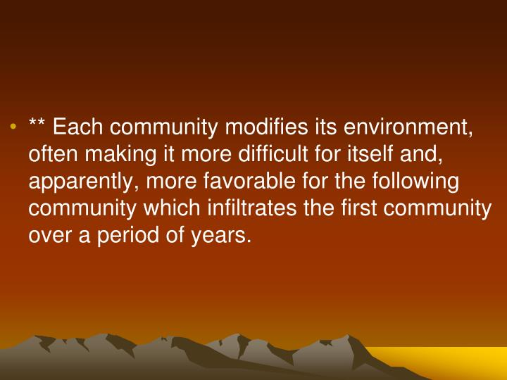 ** Each community modifies its environment, often making it more difficult for itself and, apparently, more favorable for the following community which infiltrates the first community over a period of years.