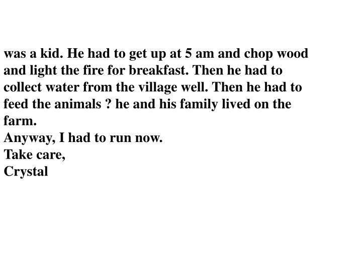 was a kid. He had to get up at 5 am and chop wood