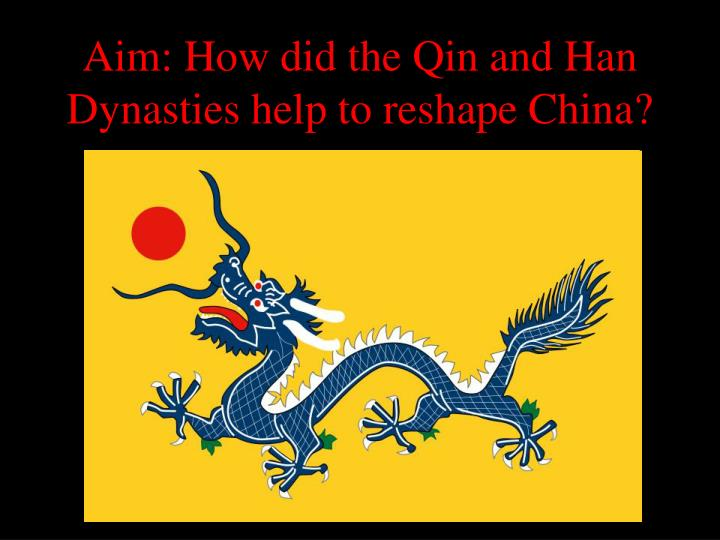 aim how did the qin and han dynasties help to reshape china n.