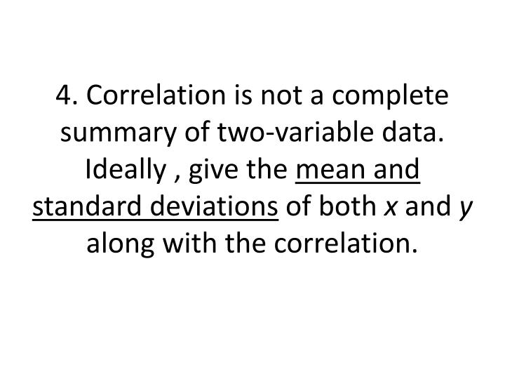 4. Correlation is not a complete summary of two-variable data.