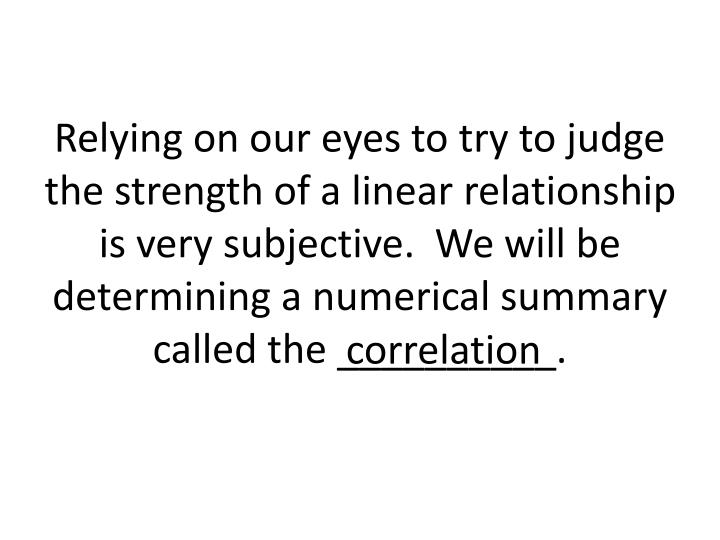 Relying on our eyes to try to judge the strength of a linear relationship is very subjective.  We will be determining a numerical summary called the