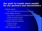 our goal to create more wealth for our partners and shareholders