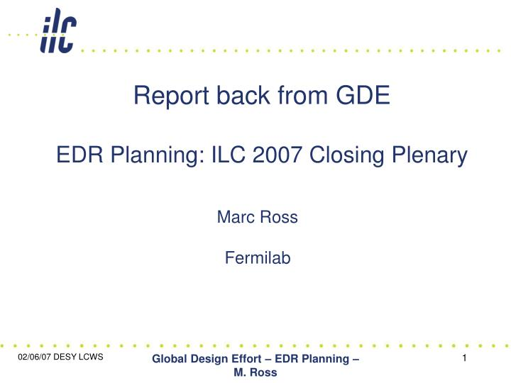 report back from gde edr planning ilc 2007 closing plenary n.