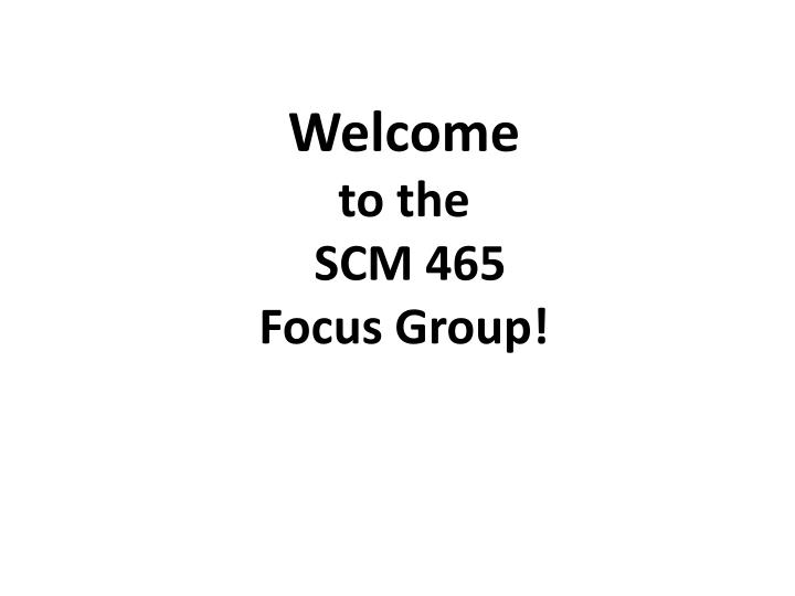 welcome to the scm 465 focus group n.