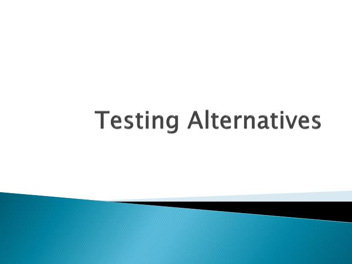 Testing Alternatives