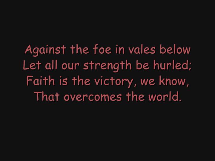 Against the foe in vales below