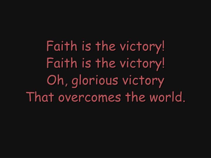 Faith is the victory!