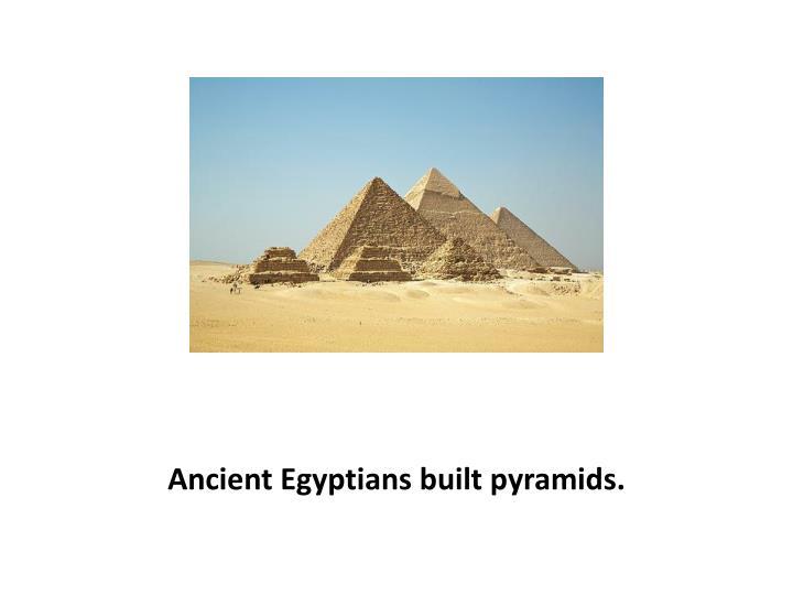 Ancient Egyptians built pyramids.