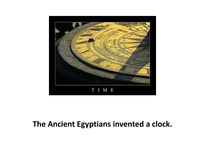 The Ancient Egyptians invented a clock.