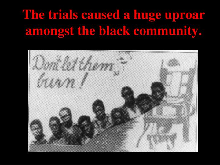 The trials caused a huge uproar amongst the black community.