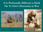 it is profoundly difficult to hold on to one s humanity in war