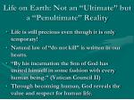 life on earth not an ultimate but a penultimate reality