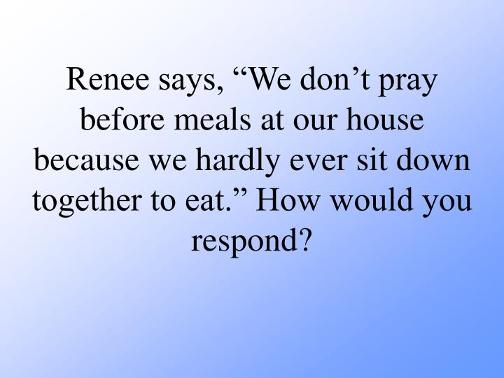 """Renee says, """"We don't pray before meals at our house because we hardly ever sit down together to eat."""" How would you respond?"""
