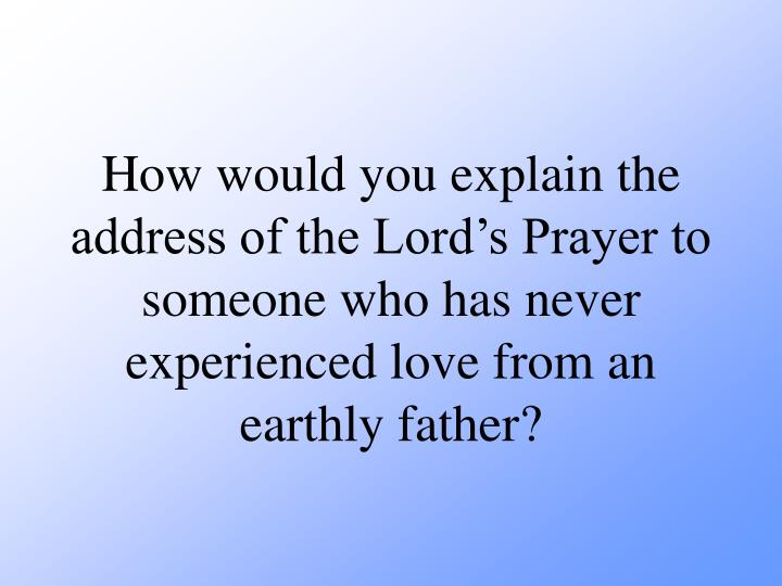 How would you explain the address of the Lord's Prayer to someone who has never experienced love from an earthly father?