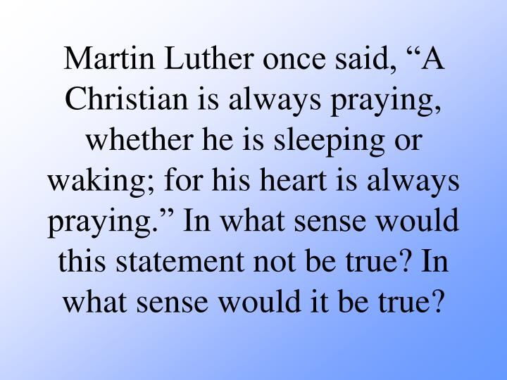 """Martin Luther once said, """"A Christian is always praying, whether he is sleeping or waking; for his heart is always praying."""" In what sense would this statement not be true? In what sense would it be true?"""