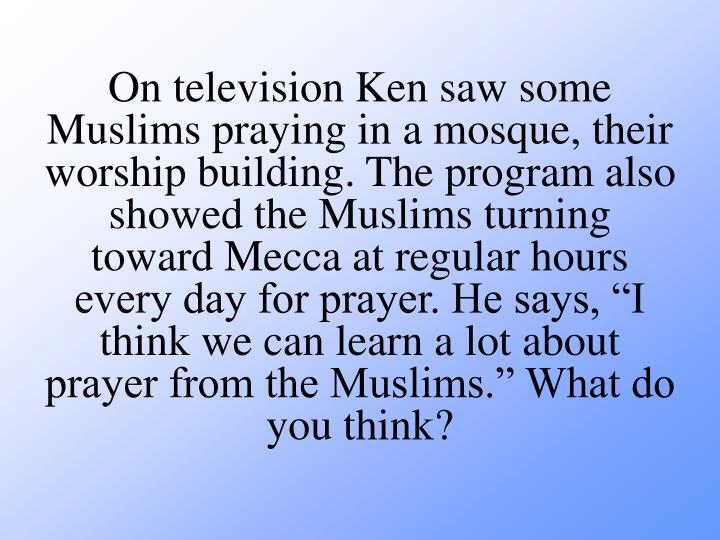 """On television Ken saw some Muslims praying in a mosque, their worship building. The program also showed the Muslims turning toward Mecca at regular hours every day for prayer. He says, """"I think we can learn a lot about prayer from the Muslims."""" What do you think?"""