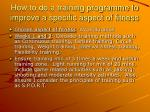 how to do a training programme to improve a specific aspect of fitness
