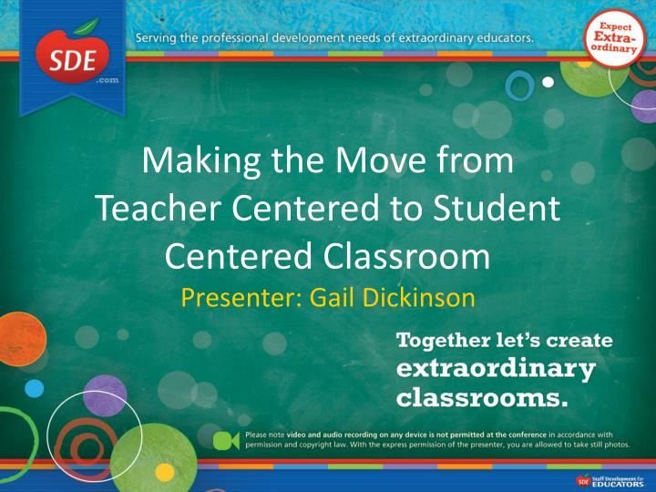 making the move from teacher centered to student centered classroom presenter gail dickinson n.