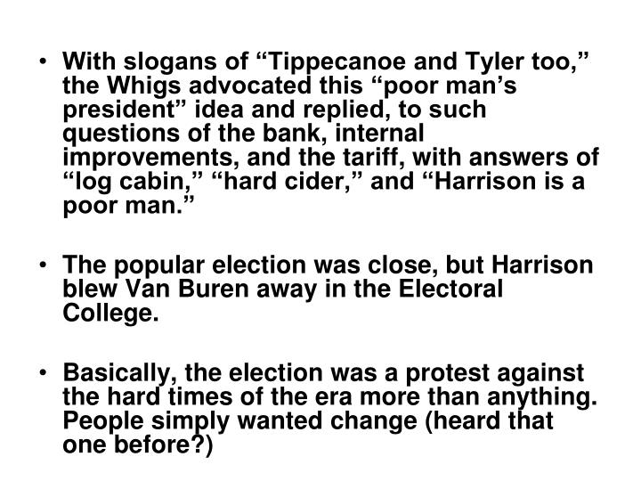 "With slogans of ""Tippecanoe and Tyler too,"" the Whigs advocated this ""poor man's president"" idea and replied, to such questions of the bank, internal improvements, and the tariff, with answers of ""log cabin,"" ""hard cider,"" and ""Harrison is a poor man."""