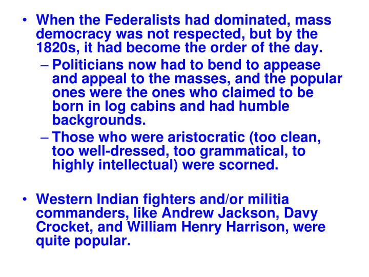 When the Federalists had dominated, mass democracy was not respected, but by the 1820s, it had become the order of the day.
