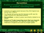mercantilism practice of creating and maintaining wealth by carefully controlling trade