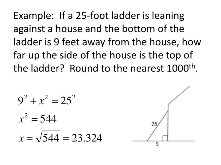 Example:  If a 25-foot ladder is leaning against a house and the bottom of the ladder is 9 feet away from the house, how far up the side of the house is the top of the ladder?  Round to the nearest 1000