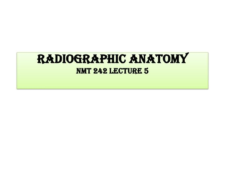 radiographic anatomy nmt 242 lecture 5 n.