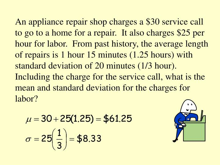 An appliance repair shop charges a $30 service call to go to a home for a repair.  It also charges $25 per hour for labor.  From past history, the average length of repairs is 1 hour 15 minutes (1.25 hours) with standard deviation of 20 minutes (1/3 hour).   Including the charge for the service call, what is the mean and standard deviation for the charges for labor?