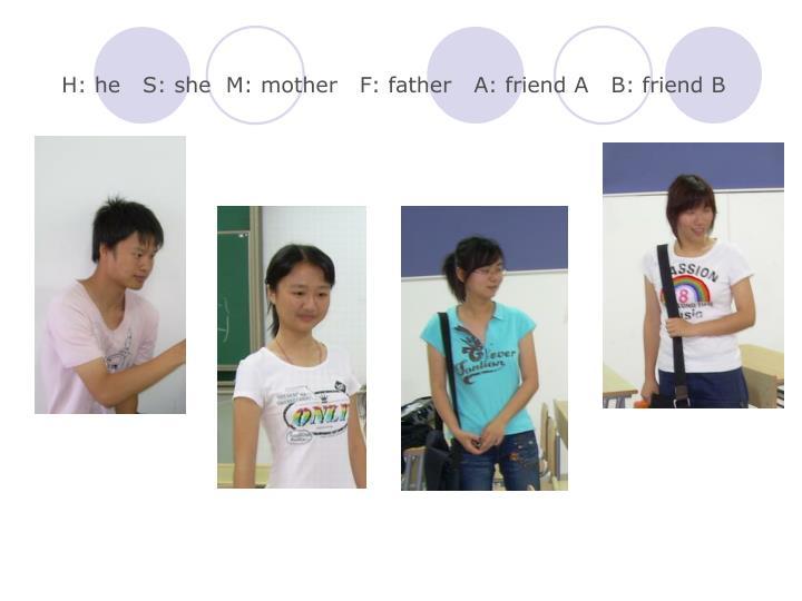 H he s she m mother f father a friend a b friend b