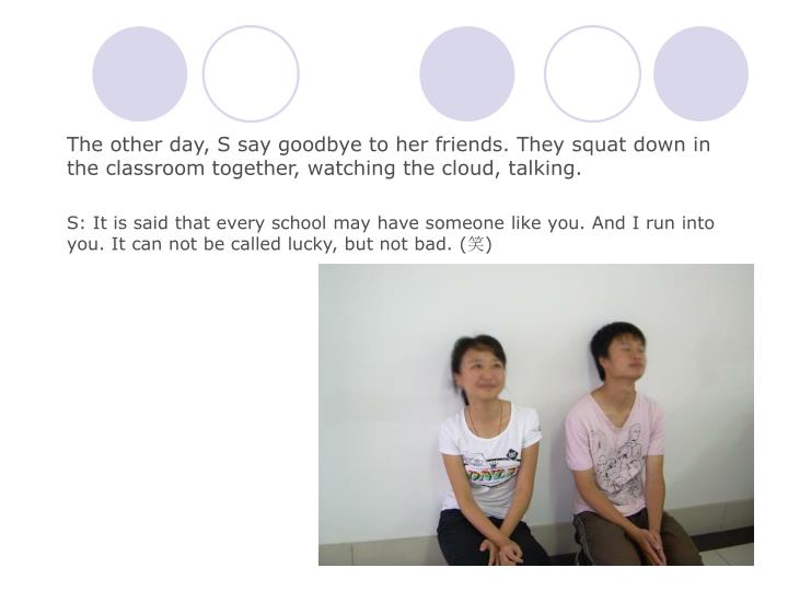 The other day, S say goodbye to her friends. They squat down in the classroom together, watching the cloud, talking.