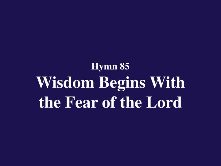 hymn 85 wisdom begins with the fear of the lord n.