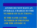 atoms do not have an overall charge so the number of electrons