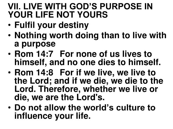 VII. LIVE WITH GOD'S PURPOSE IN YOUR LIFE NOT YOURS