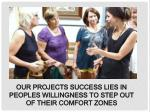 our projects success lies in peoples willingness to step out of their comfort zones