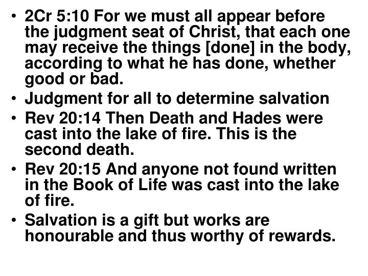 2Cr 5:10 For we must all appear before the judgment seat of Christ, that each one may receive the th...