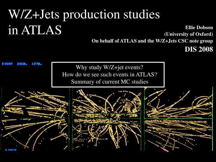 ellie dobson university of oxford on behalf of atlas and the w z jets csc note group dis 2008 n.
