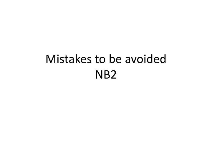 mistakes to be avoided nb2 n.