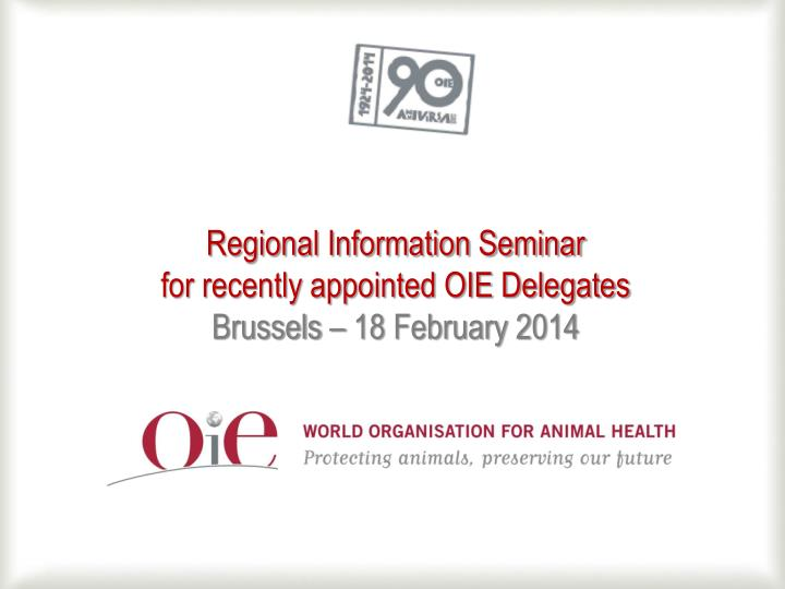 regional information seminar for recently appointed oie delegates brussels 18 february 2014 n.