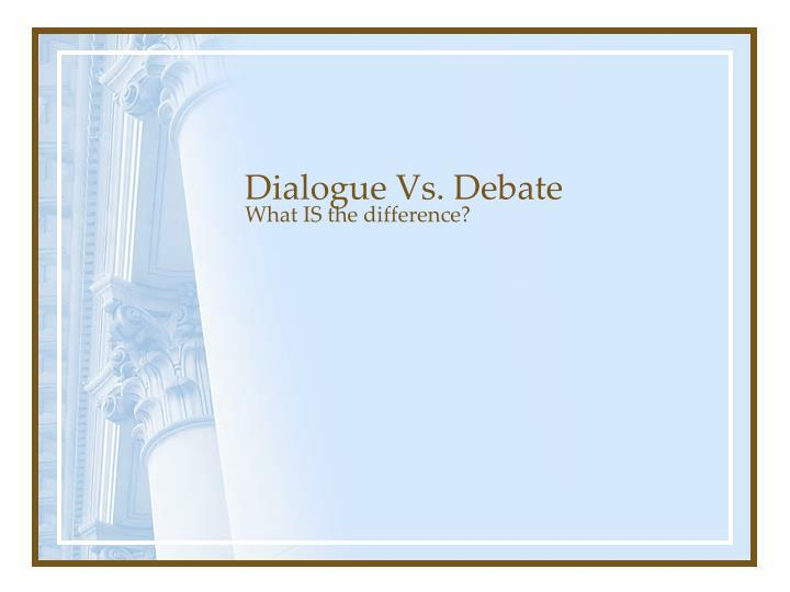 Dialogue Vs. Debate