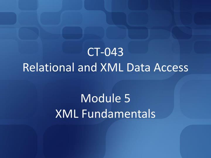 ct 043 relational and xml data access module 5 xml fundamentals n.